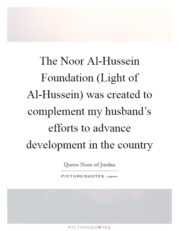 The Noor Al-Hussein Foundation (Light of Al-Hussein) was created to complement my husband's efforts to advance development in the country Picture Quote #1