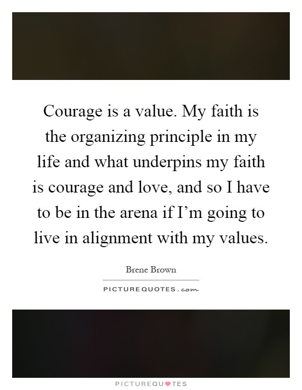 Courage is a value. My faith is the organizing principle in my life and what underpins my faith is courage and love, and so I have to be in the arena if I'm going to live in alignment with my values Picture Quote #1
