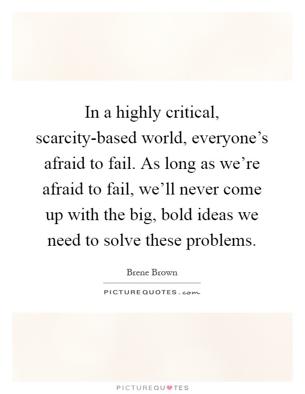 In a highly critical, scarcity-based world, everyone's afraid to fail. As long as we're afraid to fail, we'll never come up with the big, bold ideas we need to solve these problems Picture Quote #1