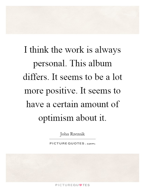 I think the work is always personal. This album differs. It seems to be a lot more positive. It seems to have a certain amount of optimism about it Picture Quote #1