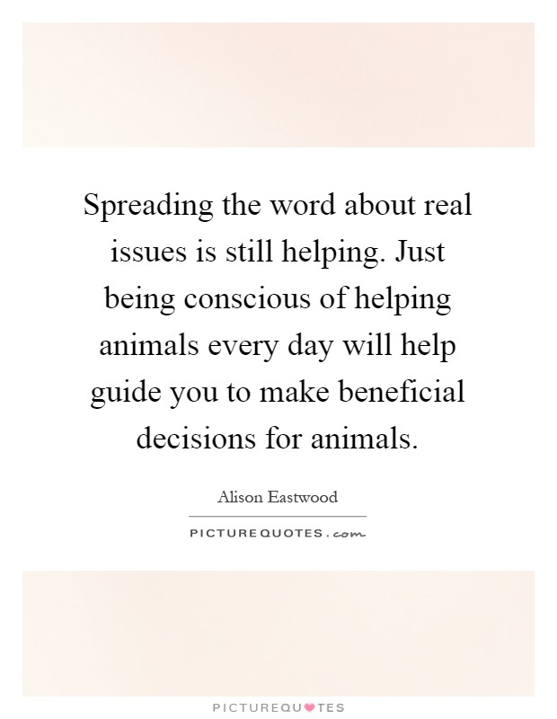 Spreading the word about real issues is still helping. Just being conscious of helping animals every day will help guide you to make beneficial decisions for animals Picture Quote #1