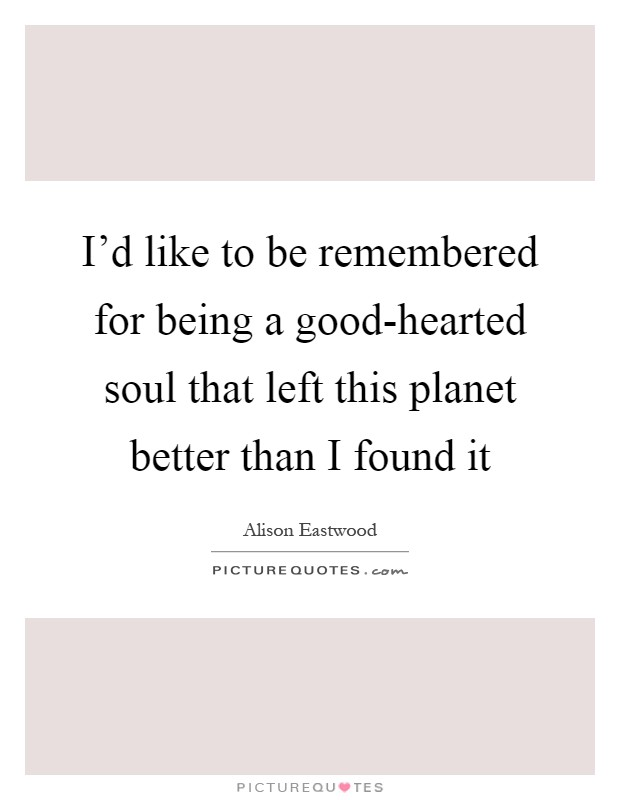 I'd like to be remembered for being a good-hearted soul that left this planet better than I found it Picture Quote #1