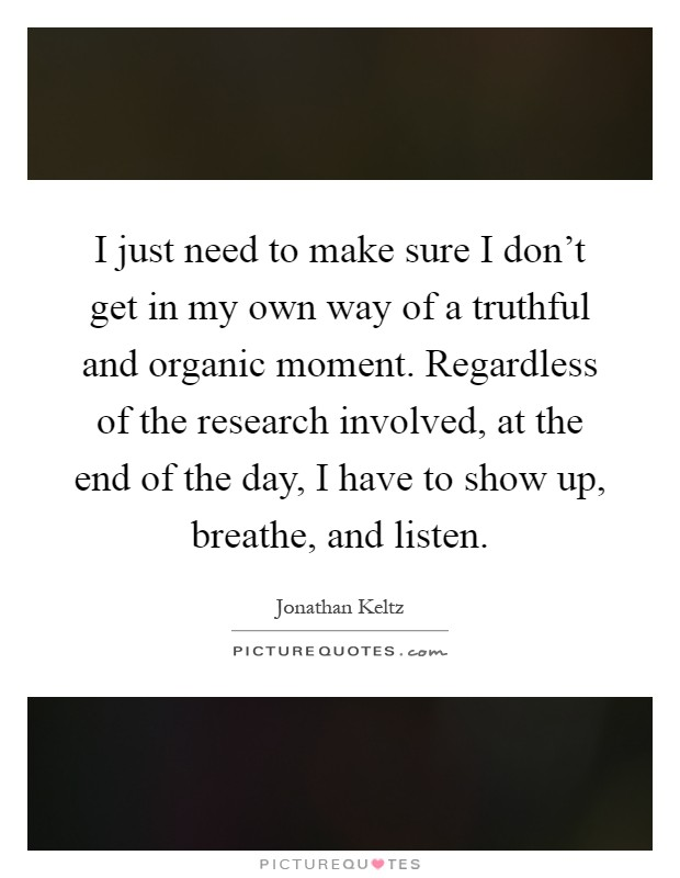 I just need to make sure I don't get in my own way of a truthful and organic moment. Regardless of the research involved, at the end of the day, I have to show up, breathe, and listen Picture Quote #1