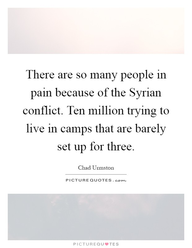 There are so many people in pain because of the Syrian conflict. Ten million trying to live in camps that are barely set up for three Picture Quote #1