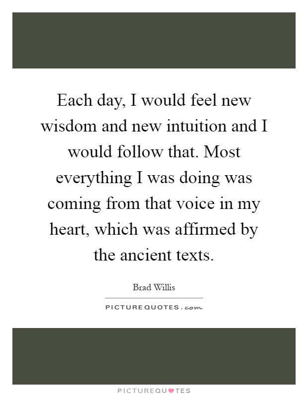 Each day, I would feel new wisdom and new intuition and I would follow that. Most everything I was doing was coming from that voice in my heart, which was affirmed by the ancient texts Picture Quote #1