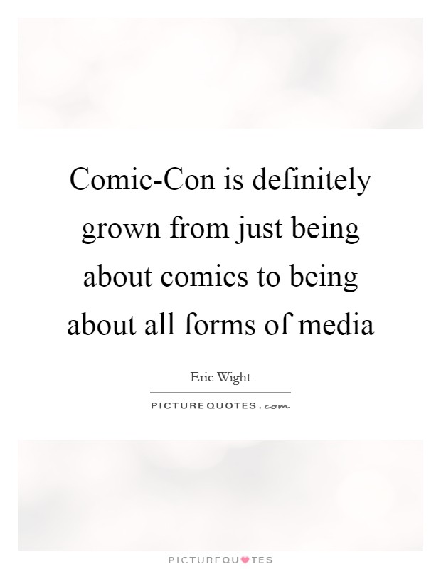 Comic-Con is definitely grown from just being about comics to being about all forms of media Picture Quote #1
