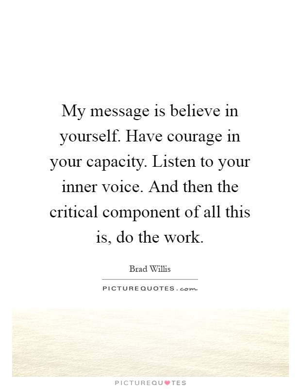 My message is believe in yourself. Have courage in your capacity. Listen to your inner voice. And then the critical component of all this is, do the work Picture Quote #1