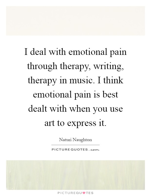 I deal with emotional pain through therapy, writing, therapy ...