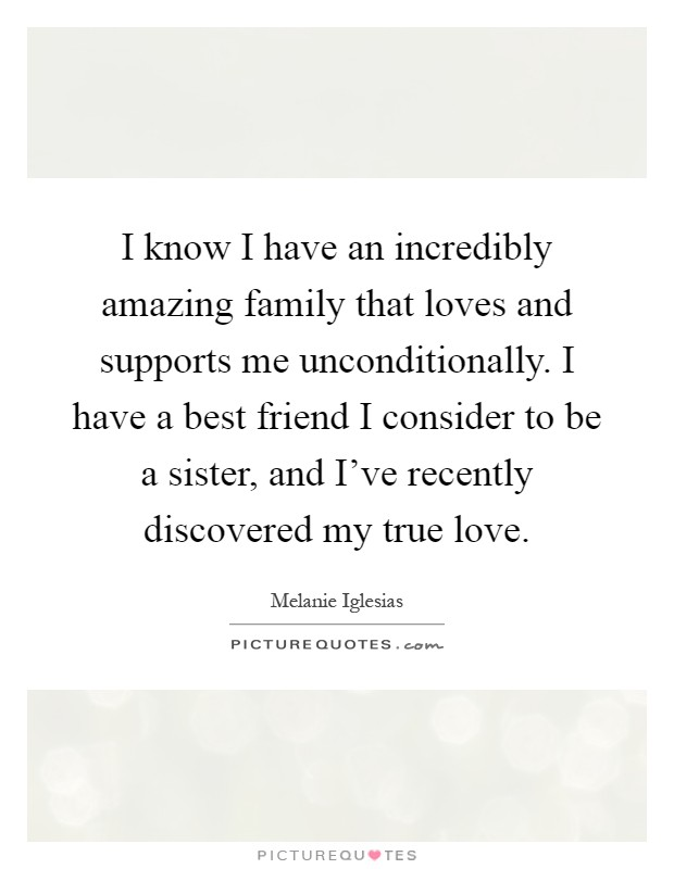 I know I have an incredibly amazing family that loves and supports me unconditionally. I have a best friend I consider to be a sister, and I've recently discovered my true love Picture Quote #1
