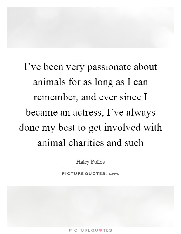 I've been very passionate about animals for as long as I can remember, and ever since I became an actress, I've always done my best to get involved with animal charities and such Picture Quote #1