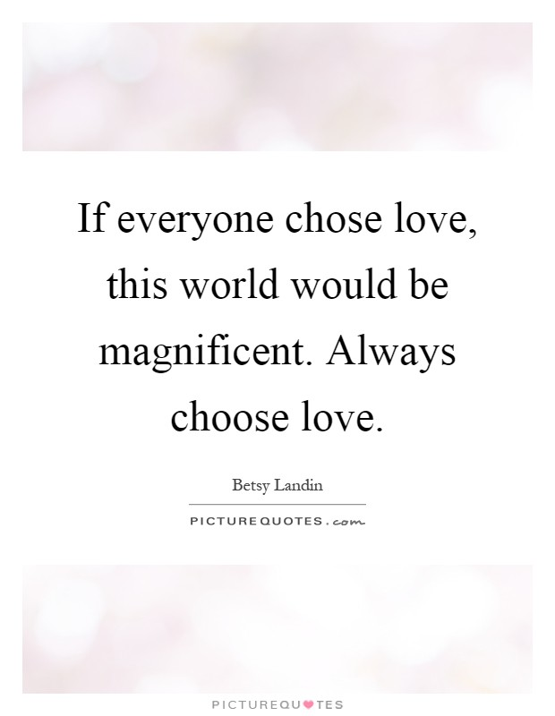 If everyone chose love, this world would be magnificent. Always choose love Picture Quote #1