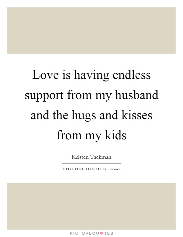 Love is having endless support from my husband and the hugs and kisses from my kids Picture Quote #1