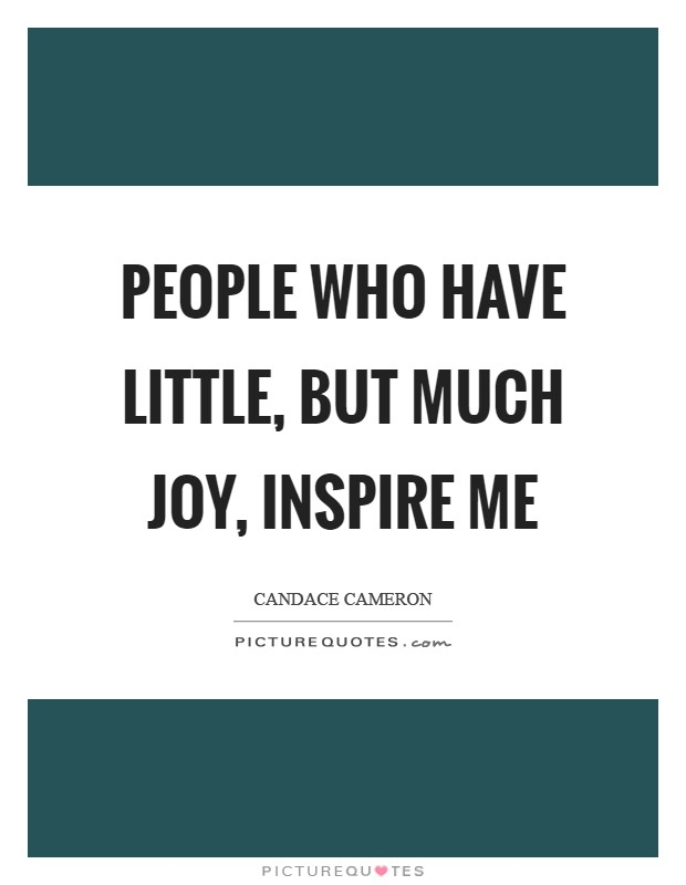 People who have little, but much joy, inspire me Picture Quote #1
