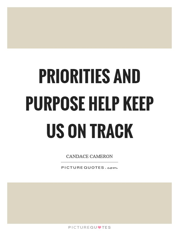 Priorities and purpose help keep us on track Picture Quote #1