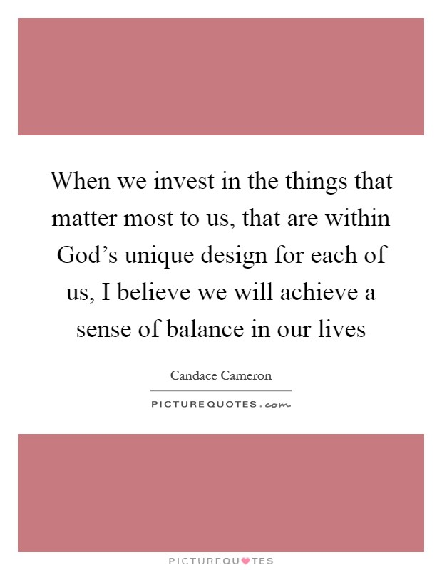 When we invest in the things that matter most to us, that are within God's unique design for each of us, I believe we will achieve a sense of balance in our lives Picture Quote #1