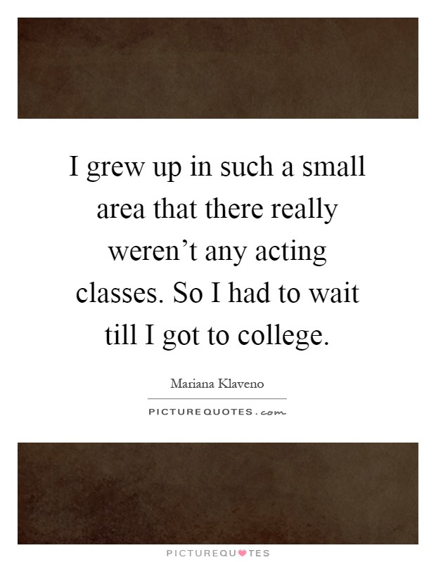 I grew up in such a small area that there really weren't any acting classes. So I had to wait till I got to college Picture Quote #1