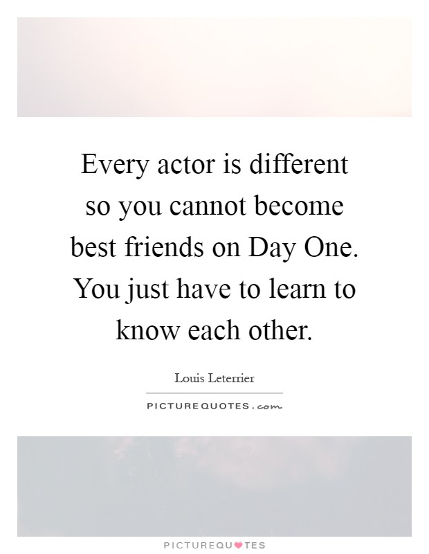 Every actor is different so you cannot become best friends on Day One. You just have to learn to know each other Picture Quote #1