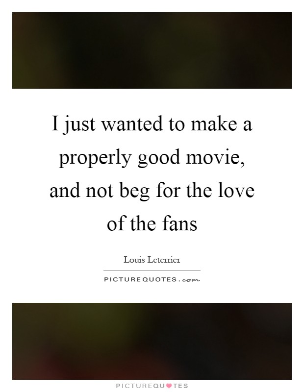 I just wanted to make a properly good movie, and not beg for the love of the fans Picture Quote #1