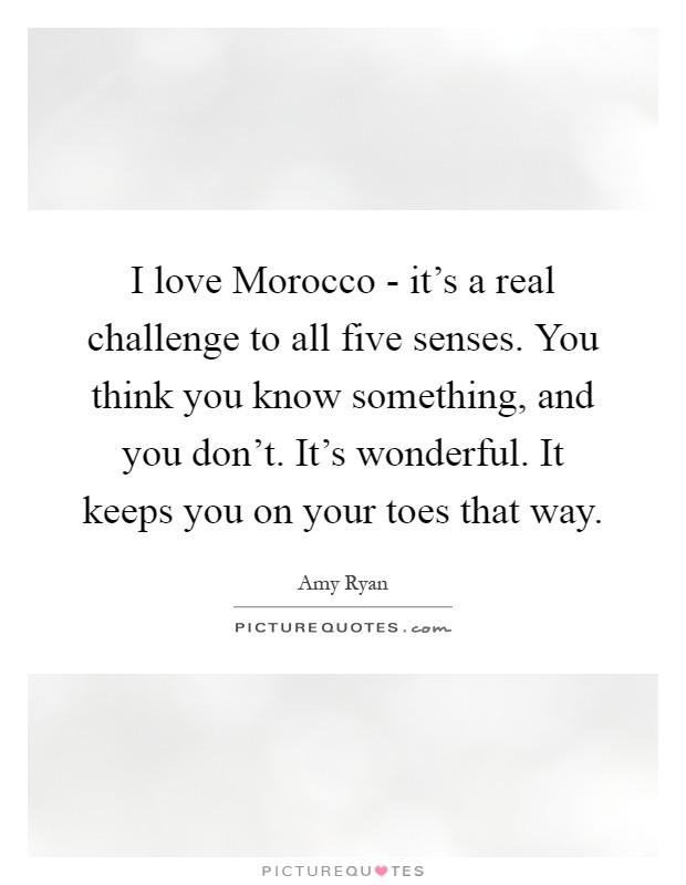 I love Morocco - it's a real challenge to all five senses. You think you know something, and you don't. It's wonderful. It keeps you on your toes that way Picture Quote #1