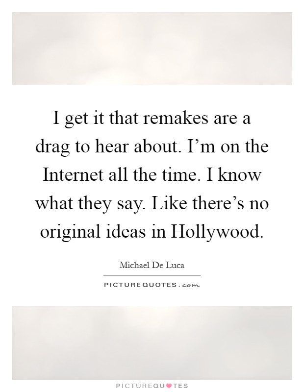 I get it that remakes are a drag to hear about. I'm on the Internet all the time. I know what they say. Like there's no original ideas in Hollywood Picture Quote #1