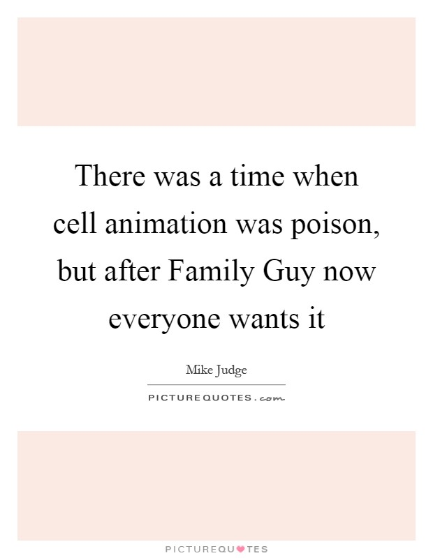There was a time when cell animation was poison, but after Family Guy now everyone wants it Picture Quote #1