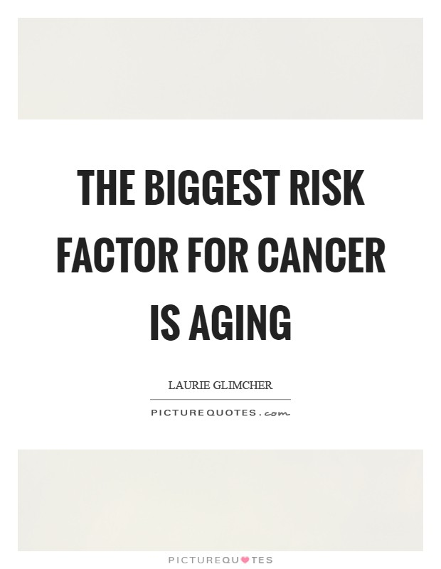 The biggest risk factor for cancer is aging Picture Quote #1