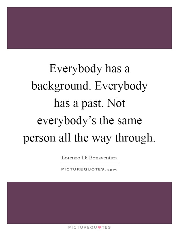 Everybody has a background. Everybody has a past. Not everybody's the same person all the way through Picture Quote #1