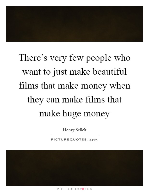 There's very few people who want to just make beautiful films that make money when they can make films that make huge money Picture Quote #1