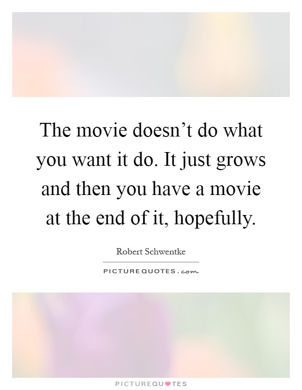 The movie doesn't do what you want it do. It just grows and then you have a movie at the end of it, hopefully Picture Quote #1