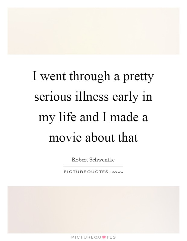I went through a pretty serious illness early in my life and I made a movie about that Picture Quote #1