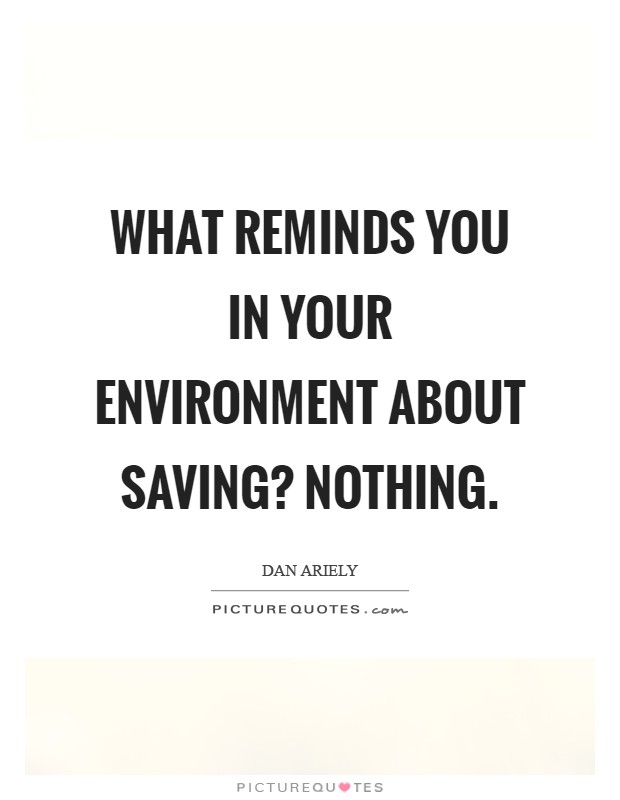 What reminds you in your environment about saving? Nothing Picture Quote #1