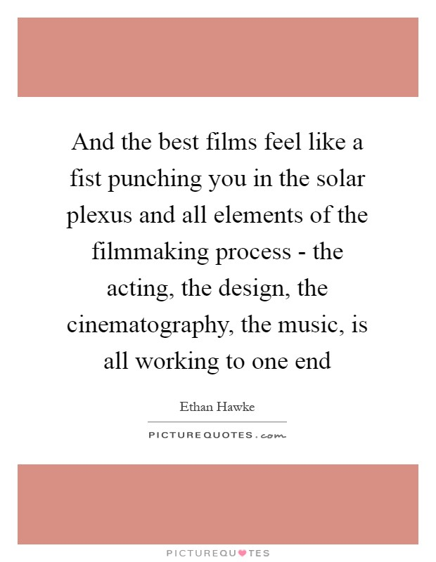 And the best films feel like a fist punching you in the solar plexus and all elements of the filmmaking process - the acting, the design, the cinematography, the music, is all working to one end Picture Quote #1