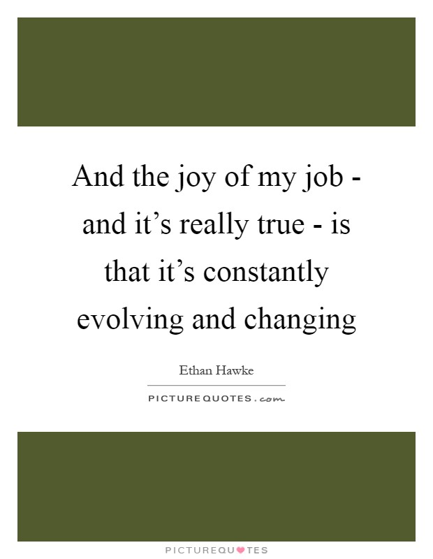 And the joy of my job - and it's really true - is that it's constantly evolving and changing Picture Quote #1