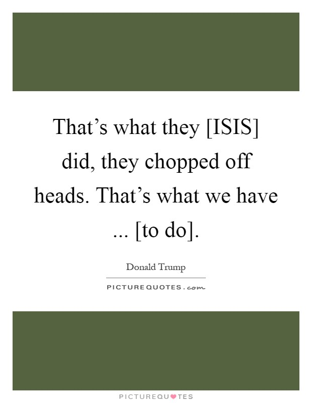 That's what they [ISIS] did, they chopped off heads. That's what we have ... [to do] Picture Quote #1