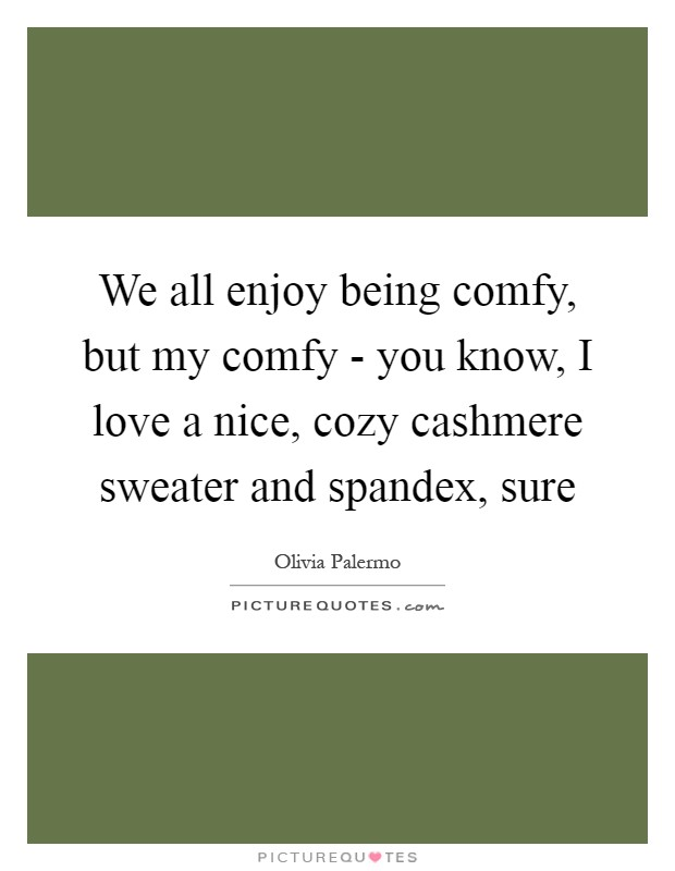 We all enjoy being comfy, but my comfy - you know, I love a nice, cozy cashmere sweater and spandex, sure Picture Quote #1