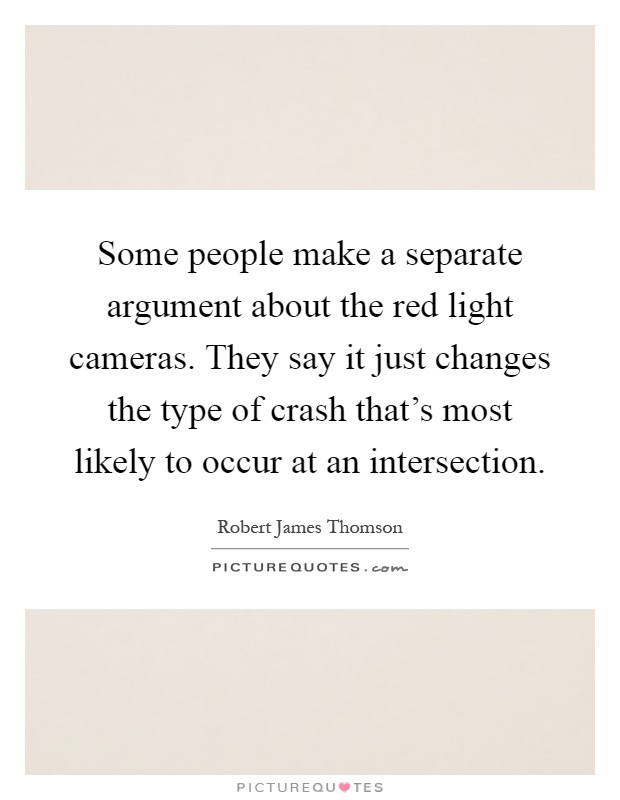 Some people make a separate argument about the red light cameras. They say it just changes the type of crash that's most likely to occur at an intersection Picture Quote #1