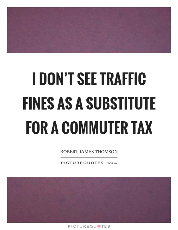 I don't see traffic fines as a substitute for a commuter tax Picture Quote #1