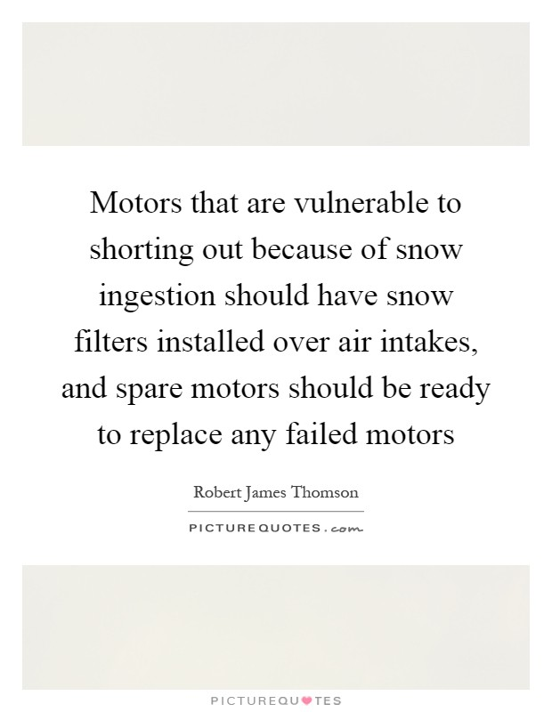 Motors that are vulnerable to shorting out because of snow ingestion should have snow filters installed over air intakes, and spare motors should be ready to replace any failed motors Picture Quote #1