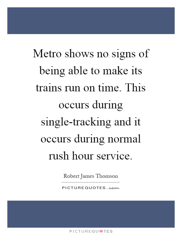 Metro shows no signs of being able to make its trains run on time. This occurs during single-tracking and it occurs during normal rush hour service Picture Quote #1