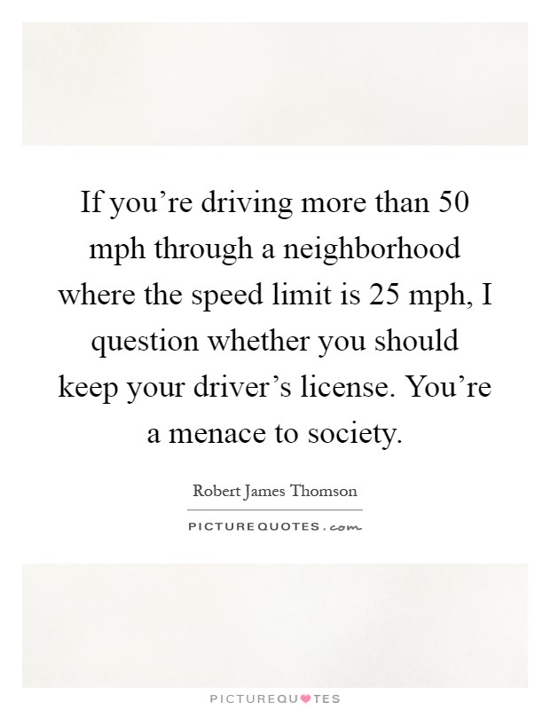 If you're driving more than 50 mph through a neighborhood where the speed limit is 25 mph, I question whether you should keep your driver's license. You're a menace to society Picture Quote #1