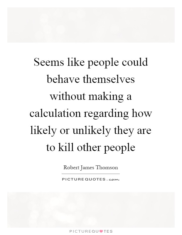 Seems like people could behave themselves without making a calculation regarding how likely or unlikely they are to kill other people Picture Quote #1