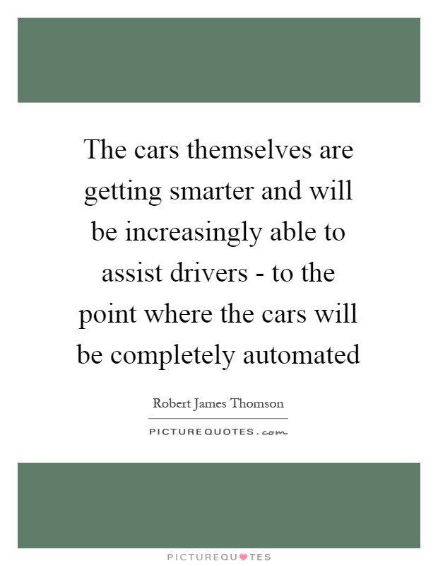 The cars themselves are getting smarter and will be increasingly able to assist drivers - to the point where the cars will be completely automated Picture Quote #1