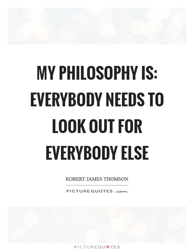 My philosophy is: Everybody needs to look out for everybody else Picture Quote #1