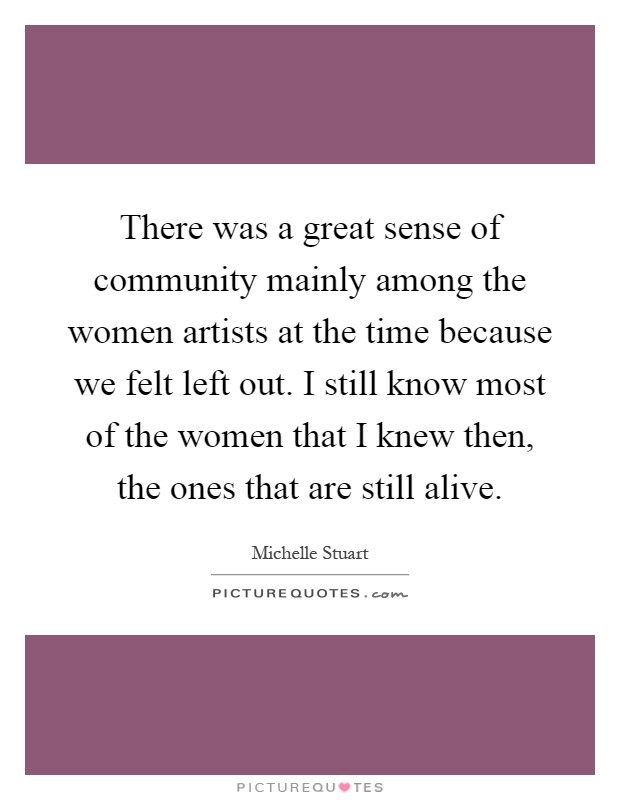 There was a great sense of community mainly among the women artists at the time because we felt left out. I still know most of the women that I knew then, the ones that are still alive Picture Quote #1