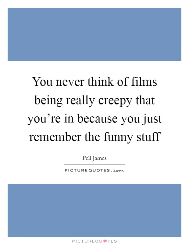 You never think of films being really creepy that you're in because you just remember the funny stuff Picture Quote #1