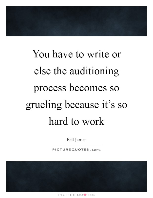 You have to write or else the auditioning process becomes so grueling because it's so hard to work Picture Quote #1