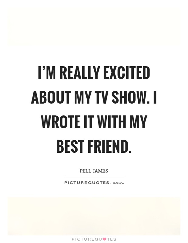 I'm really excited about my TV show. I wrote it with my best friend Picture Quote #1