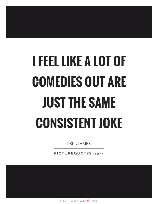 I feel like a lot of comedies out are just the same consistent joke Picture Quote #1