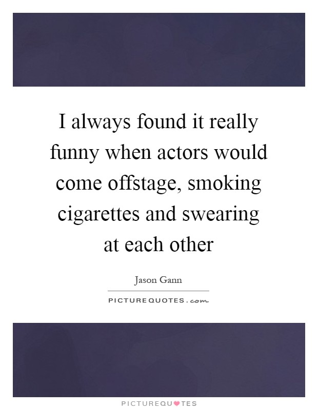 I always found it really funny when actors would come offstage, smoking cigarettes and swearing at each other Picture Quote #1