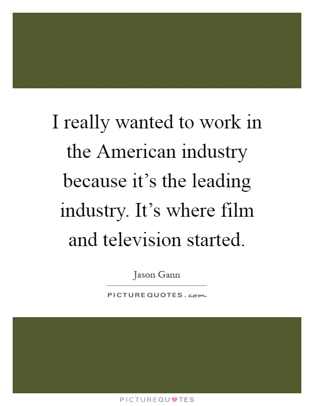 I really wanted to work in the American industry because it's the leading industry. It's where film and television started Picture Quote #1